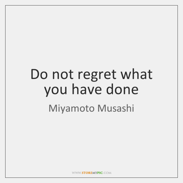 Do not regret what you have done
