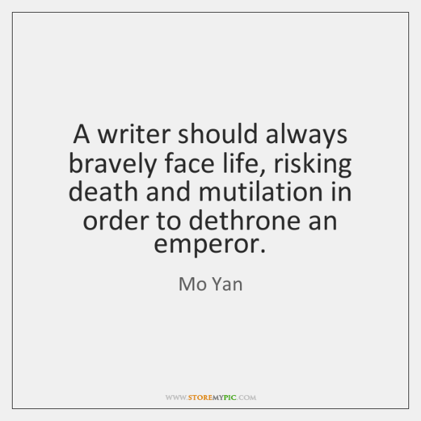 A writer should always bravely face life, risking death and mutilation in ...