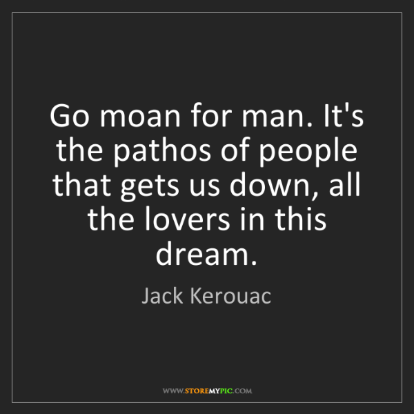 Jack Kerouac: Go moan for man. It's the pathos of people that gets...
