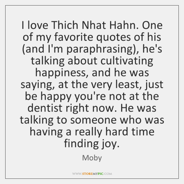 I love Thich Nhat Hahn. One of my favorite quotes of his (...