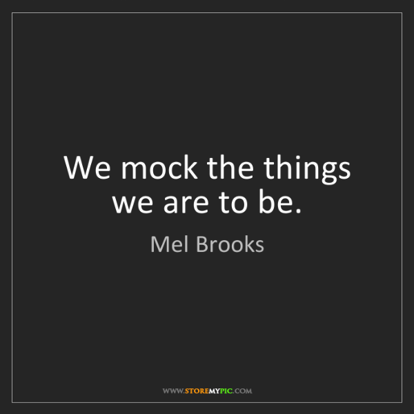 Mel Brooks: We mock the things we are to be.