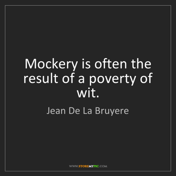 Jean De La Bruyere: Mockery is often the result of a poverty of wit.