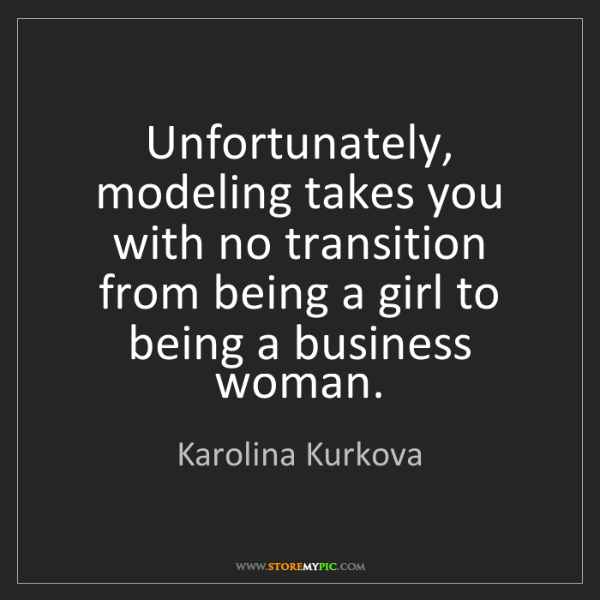 Karolina Kurkova: Unfortunately, modeling takes you with no transition...