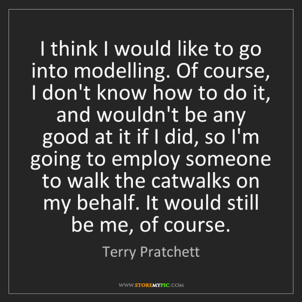 Terry Pratchett: I think I would like to go into modelling. Of course,...