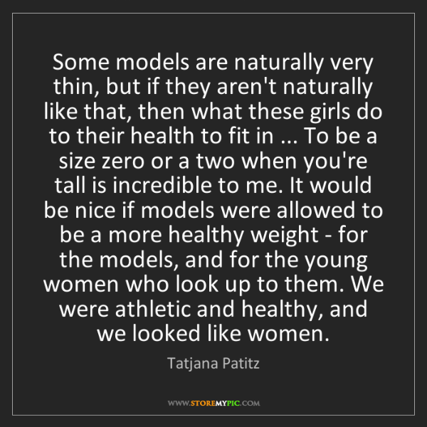 Tatjana Patitz: Some models are naturally very thin, but if they aren't...