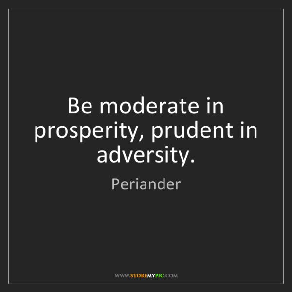 Periander: Be moderate in prosperity, prudent in adversity.