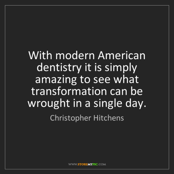 Christopher Hitchens: With modern American dentistry it is simply amazing to...