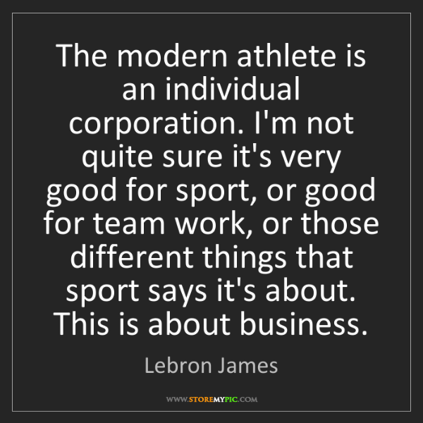 Lebron James: The modern athlete is an individual corporation. I'm...