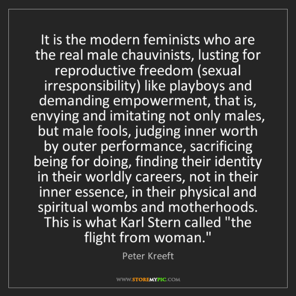Peter Kreeft: It is the modern feminists who are the real male chauvinists,...