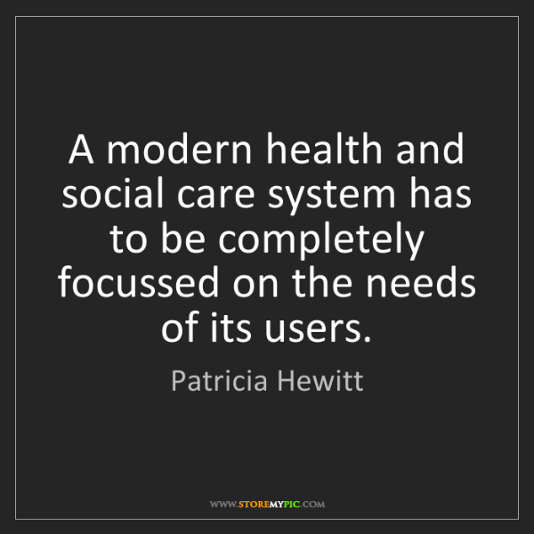 Patricia Hewitt: A modern health and social care system has to be completely...