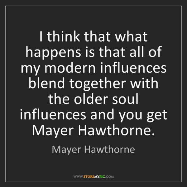 Mayer Hawthorne: I think that what happens is that all of my modern influences...