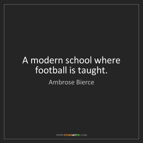 Ambrose Bierce: A modern school where football is taught.
