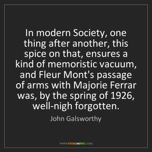 John Galsworthy: In modern Society, one thing after another, this spice...