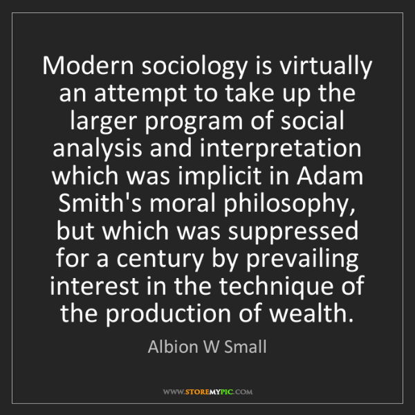 Albion W Small: Modern sociology is virtually an attempt to take up the...