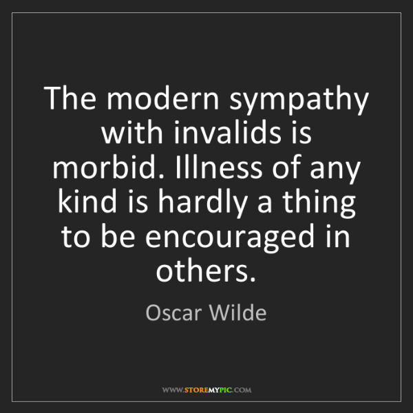 Oscar Wilde: The modern sympathy with invalids is morbid. Illness...
