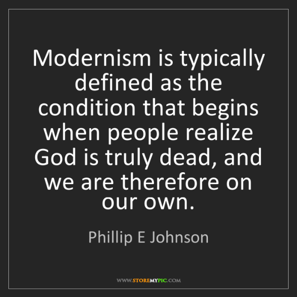 Phillip E Johnson: Modernism is typically defined as the condition that...