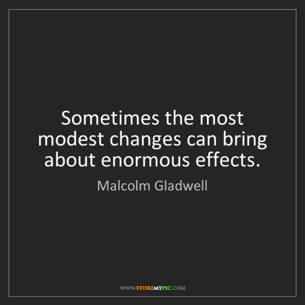 Malcolm Gladwell: Sometimes the most modest changes can bring about enormous...