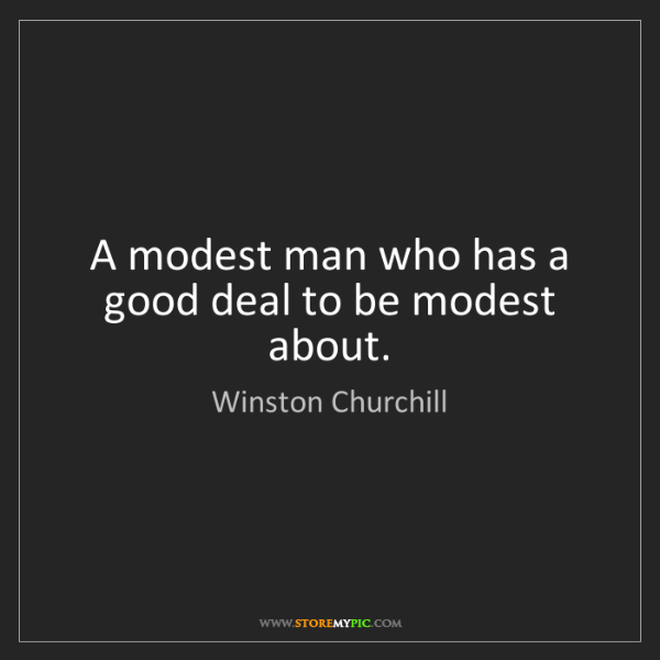 Winston Churchill: A modest man who has a good deal to be modest about.