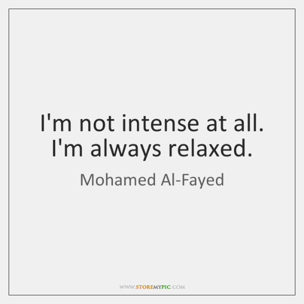 I'm not intense at all. I'm always relaxed.