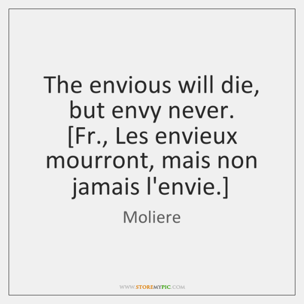 The envious will die, but envy never.  [Fr., Les envieux mourront, mais ...