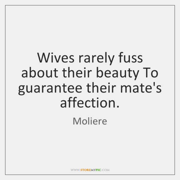 Wives rarely fuss about their beauty To guarantee their mate's affection.