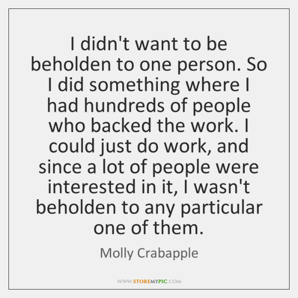 I didn't want to be beholden to one person. So I did ...