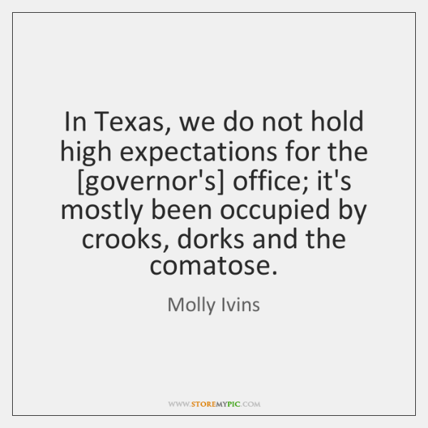 In Texas, we do not hold high expectations for the [governor's] office; ...