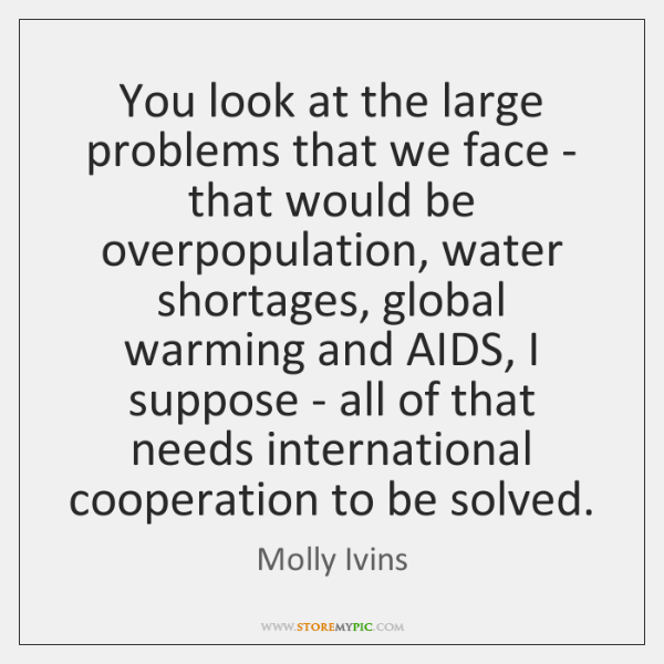 You look at the large problems that we face - that would ...