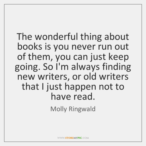 The wonderful thing about books is you never run out of them, ...