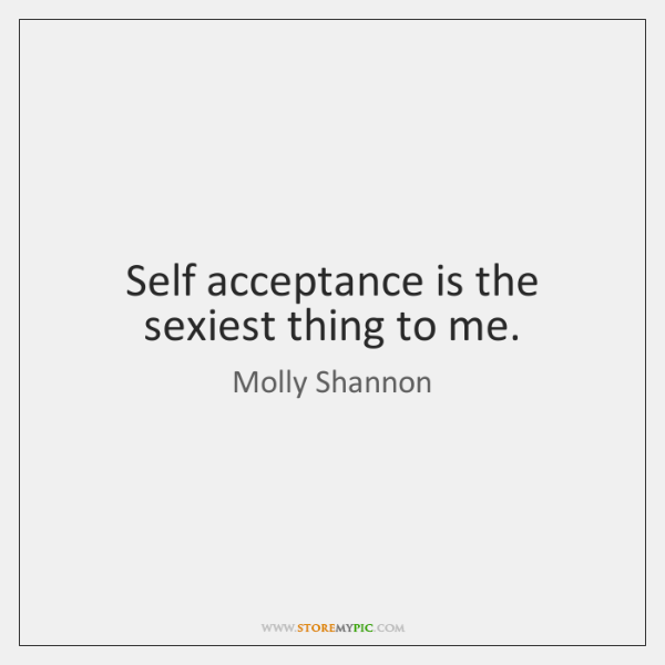 Self acceptance is the sexiest thing to me.