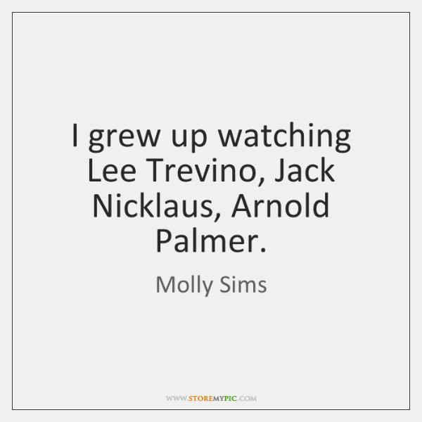 I grew up watching Lee Trevino, Jack Nicklaus, Arnold Palmer.