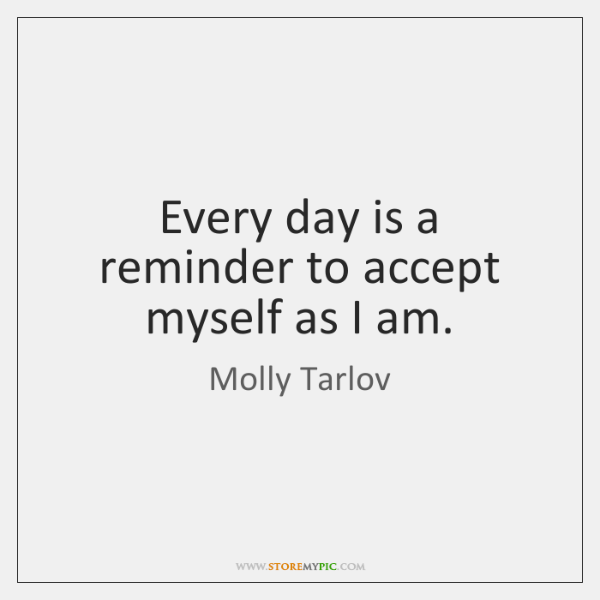 Every day is a reminder to accept myself as I am.