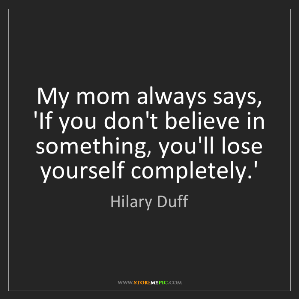 Hilary Duff: My mom always says, 'If you don't believe in something,...