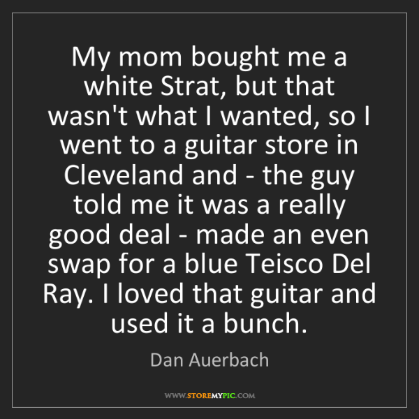 Dan Auerbach: My mom bought me a white Strat, but that wasn't what...