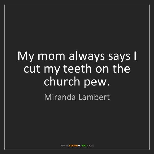 Miranda Lambert: My mom always says I cut my teeth on the church pew.