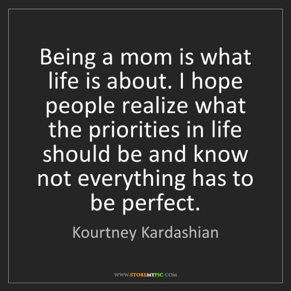 Kourtney Kardashian: Being a mom is what life is about. I hope people realize...