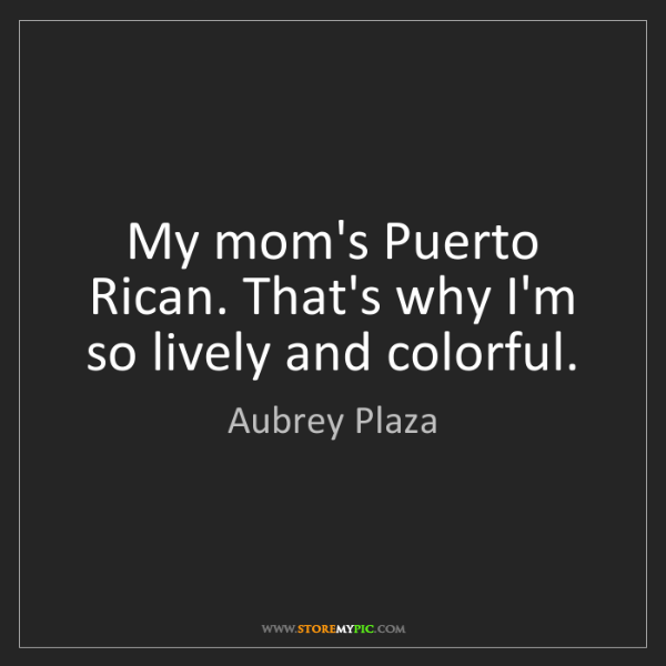Aubrey Plaza: My mom's Puerto Rican. That's why I'm so lively and colorful.