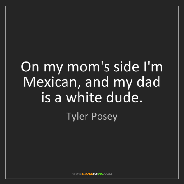 Tyler Posey: On my mom's side I'm Mexican, and my dad is a white dude.