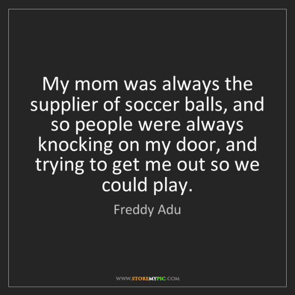 Freddy Adu: My mom was always the supplier of soccer balls, and so...