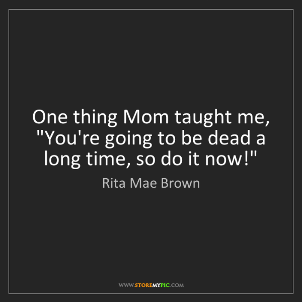 "Rita Mae Brown: One thing Mom taught me, ""You're going to be dead a long..."