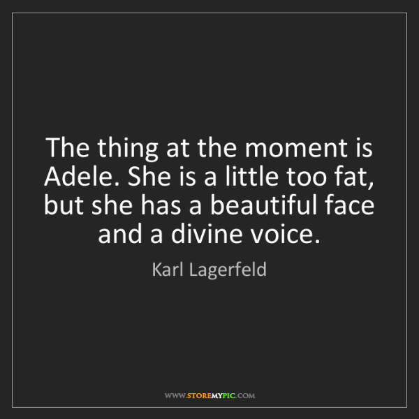Karl Lagerfeld: The thing at the moment is Adele. She is a little too...