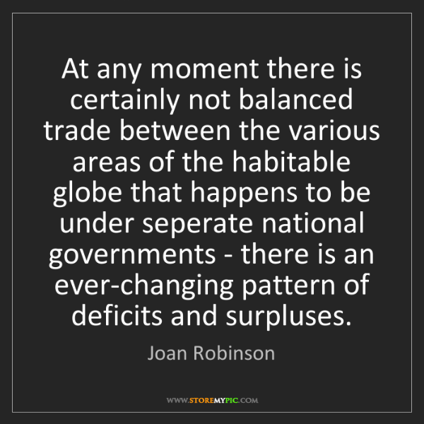 Joan Robinson: At any moment there is certainly not balanced trade between...