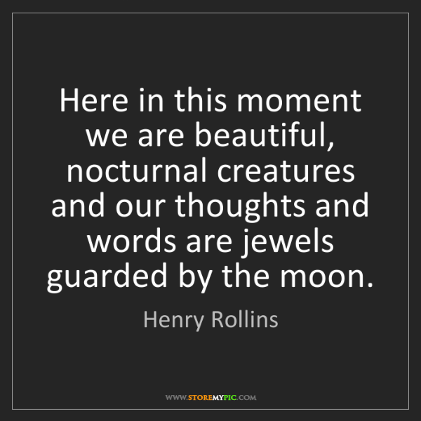 Henry Rollins: Here in this moment we are beautiful, nocturnal creatures...