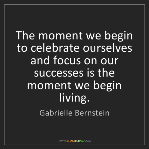 Gabrielle Bernstein: The moment we begin to celebrate ourselves and focus...
