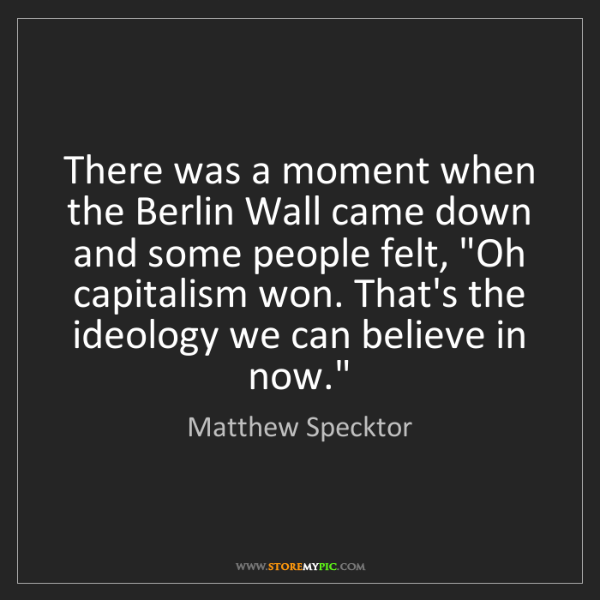 Matthew Specktor: There was a moment when the Berlin Wall came down and...