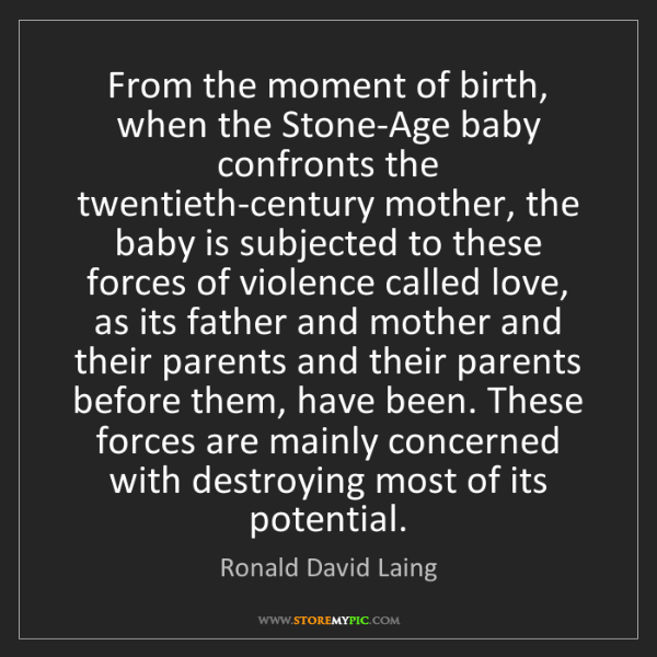 Ronald David Laing: From the moment of birth, when the Stone-Age baby confronts...