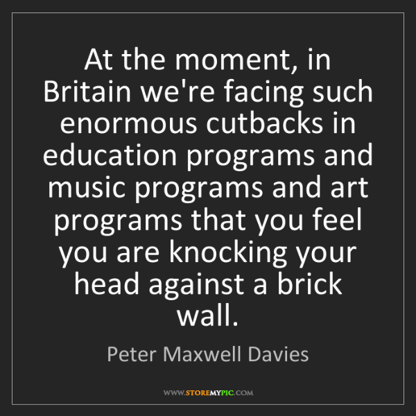 Peter Maxwell Davies: At the moment, in Britain we're facing such enormous...