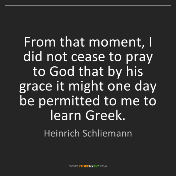 Heinrich Schliemann: From that moment, I did not cease to pray to God that...