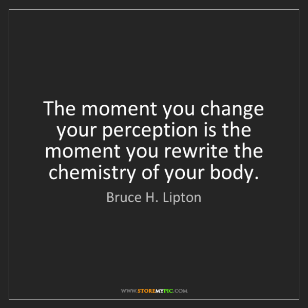 Bruce H. Lipton: The moment you change your perception is the moment you...