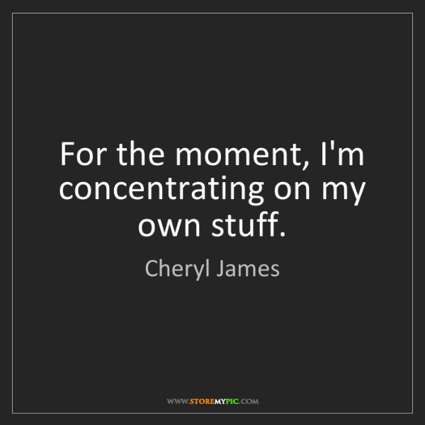 Cheryl James: For the moment, I'm concentrating on my own stuff.